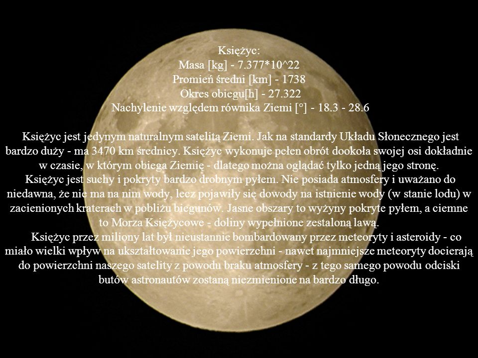 Księżyc: Masa [kg] - 7.377*10^22 Promień średni [km] - 1738 Okres obiegu[h] - 27.322 Nachylenie względem równika Ziemi [°] - 18.3 - 28.6 Księżyc jest jedynym naturalnym satelitą Ziemi.